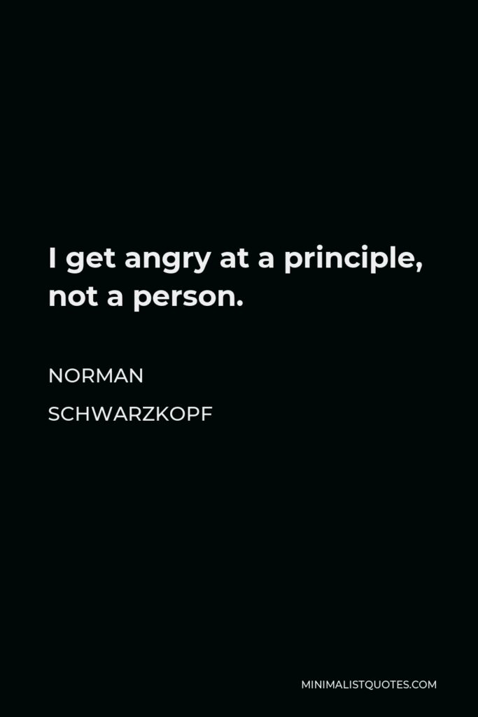 Norman Schwarzkopf Quote - I get angry at a principle, not a person.