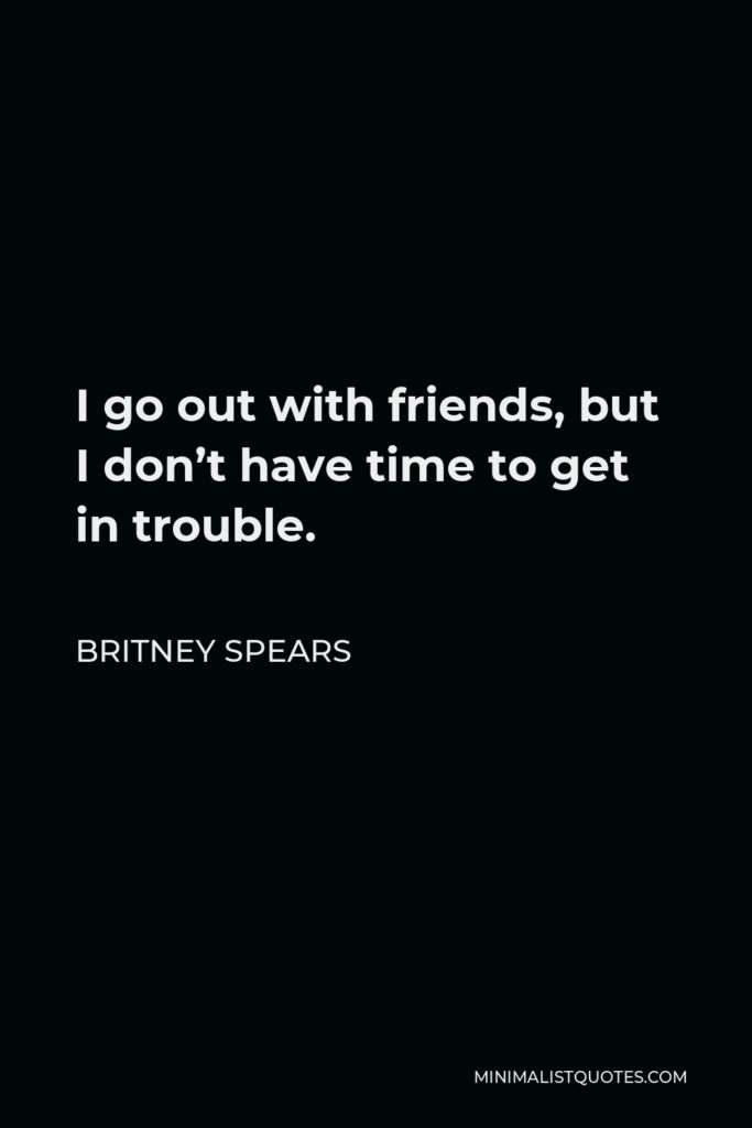 Britney Spears Quote - I go out with friends, but I don't have time to get in trouble.