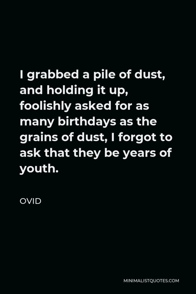 Ovid Quote - I grabbed a pile of dust, and holding it up, foolishly asked for as many birthdays as the grains of dust, I forgot to ask that they be years of youth.