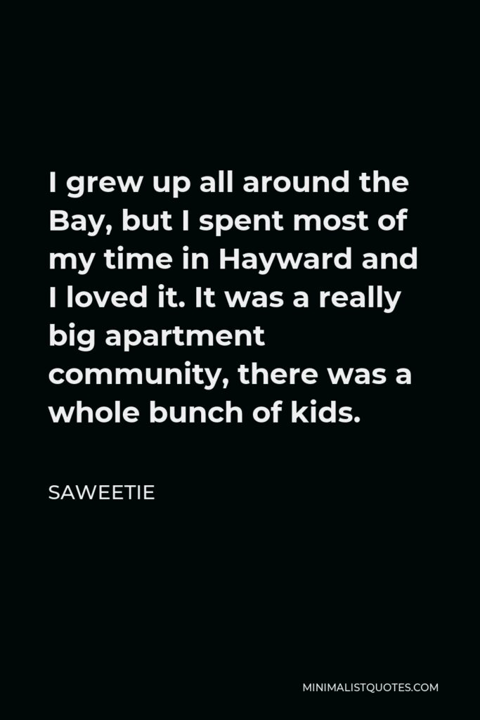 Saweetie Quote - I grew up all around the Bay, but I spent most of my time in Hayward and I loved it. It was a really big apartment community, there was a whole bunch of kids.