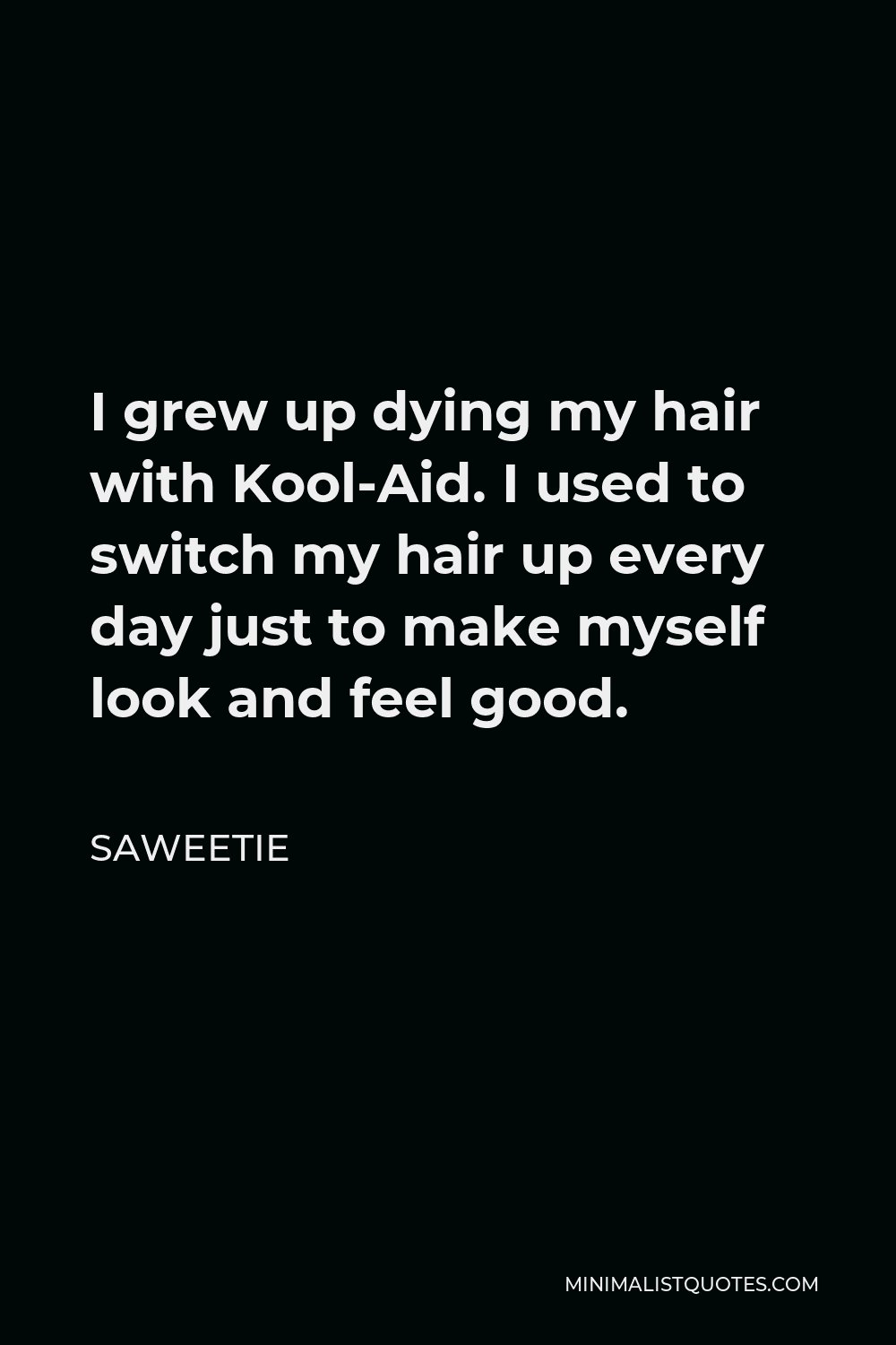 Saweetie Quote - I grew up dying my hair with Kool-Aid. I used to switch my hair up every day just to make myself look and feel good.