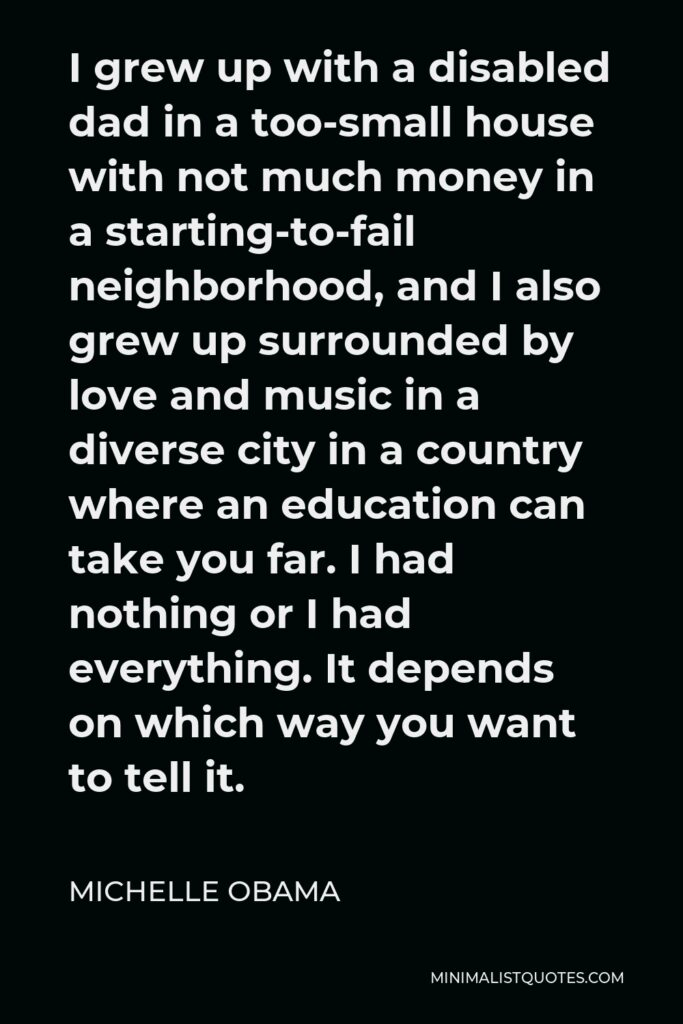 Michelle Obama Quote - I grew up with a disabled dad in a too-small house with not much money in a starting-to-fail neighborhood, and I also grew up surrounded by love and music in a diverse city in a country where an education can take you far. I had nothing or I had everything. It depends on which way you want to tell it.