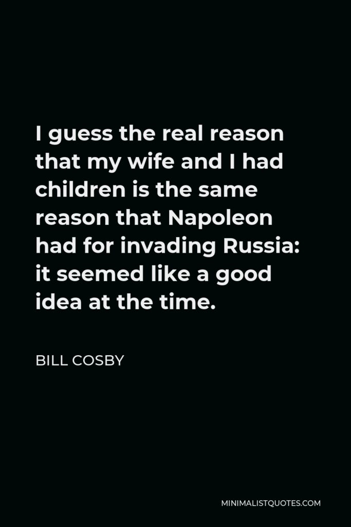 Bill Cosby Quote - I guess the real reason that my wife and I had children is the same reason that Napoleon had for invading Russia: it seemed like a good idea at the time.