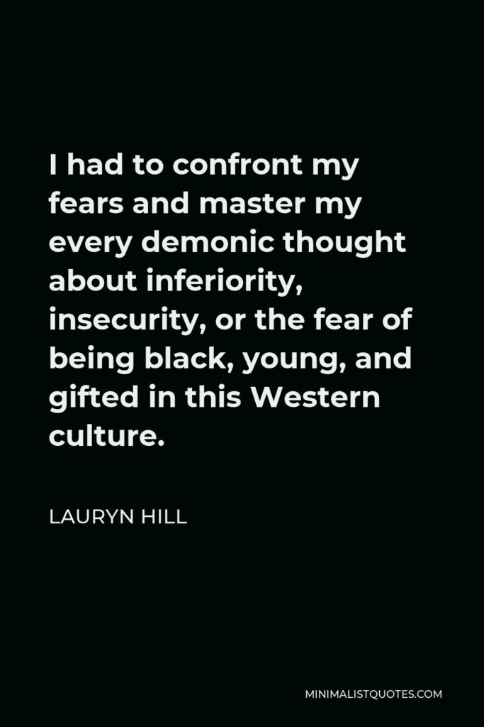 Lauryn Hill Quote - I had to confront my fears and master my every demonic thought about inferiority, insecurity, or the fear of being black, young, and gifted in this Western culture.