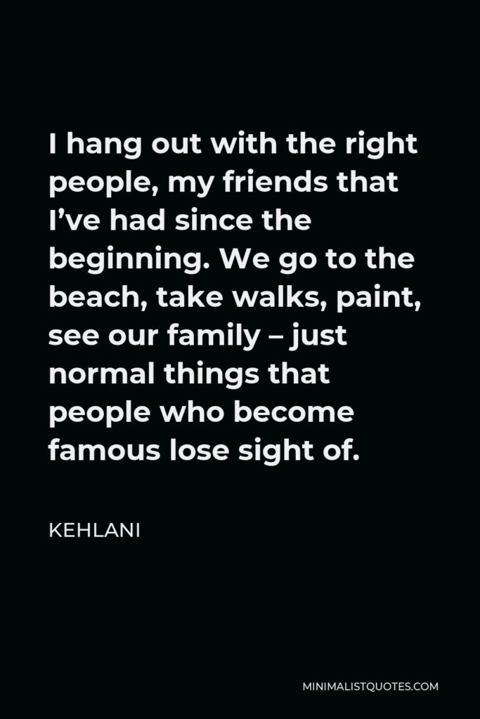 Kehlani Quote - I hang out with the right people, my friends that I've had since the beginning. We go to the beach, take walks, paint, see our family – just normal things that people who become famous lose sight of.