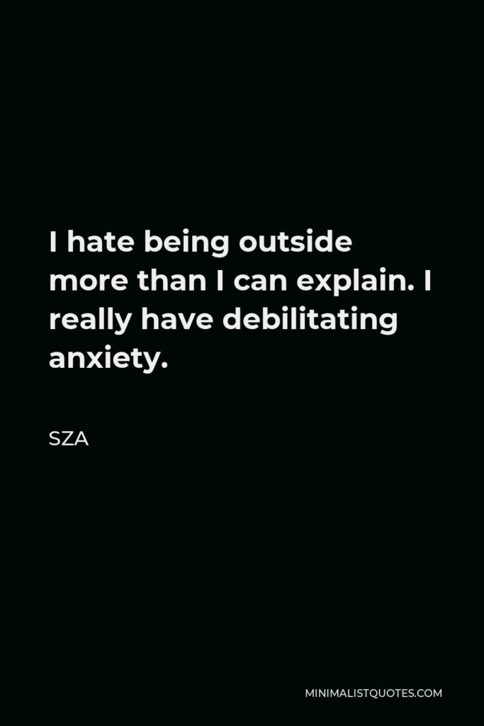 SZA Quote - I hate being outside more than I can explain. I really have debilitating anxiety.