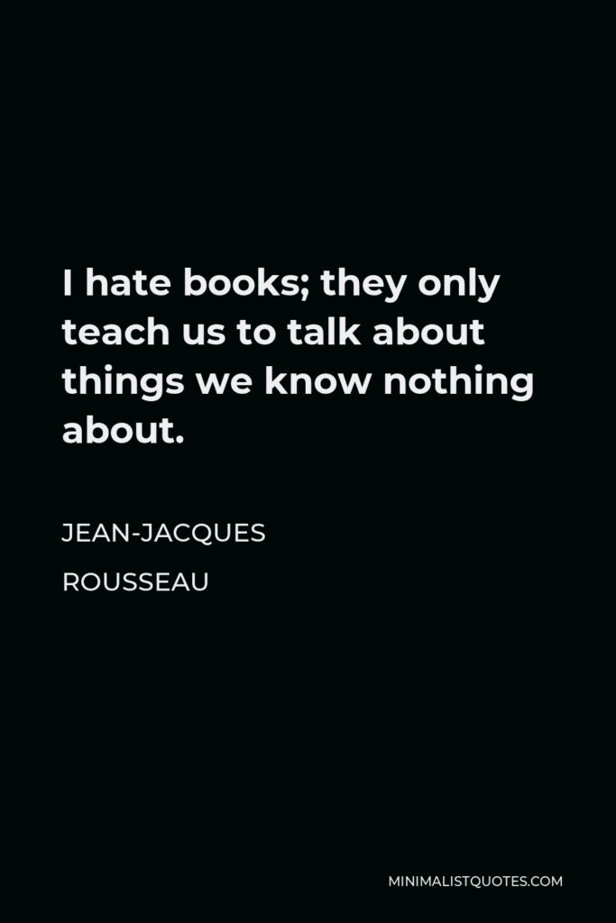 Jean-Jacques Rousseau Quote - I hate books; they only teach us to talk about things we know nothing about.