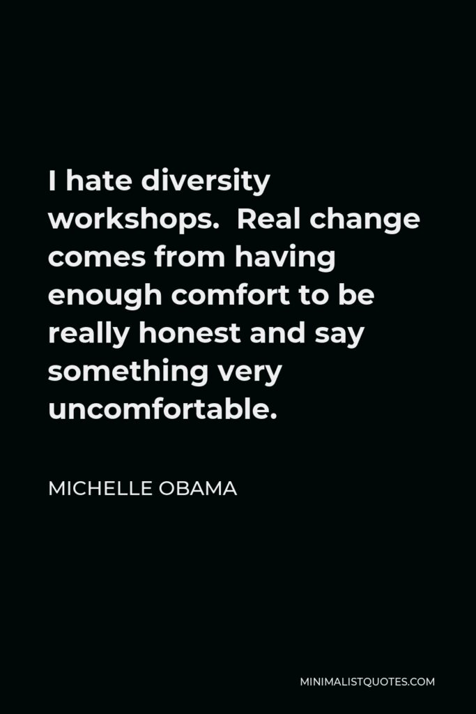 Michelle Obama Quote - I hate diversity workshops. Real change comes from having enough comfort to be really honest and say something very uncomfortable.