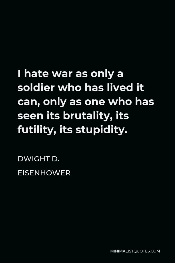 Dwight D. Eisenhower Quote - I hate war as only a soldier who has lived it can, only as one who has seen its brutality, its futility, its stupidity.
