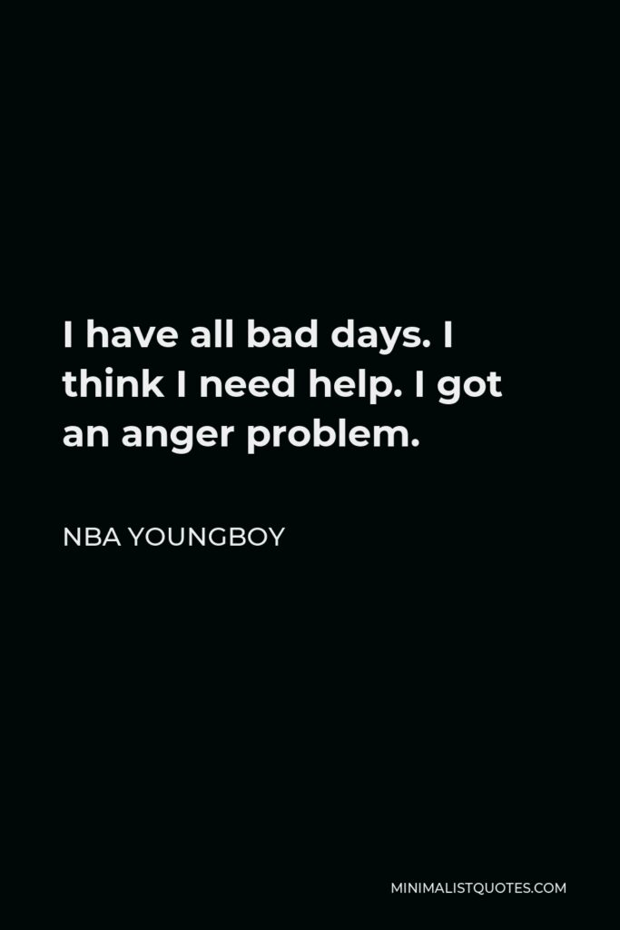 NBA Youngboy Quote - I have all bad days. I think I need help. I got an anger problem.