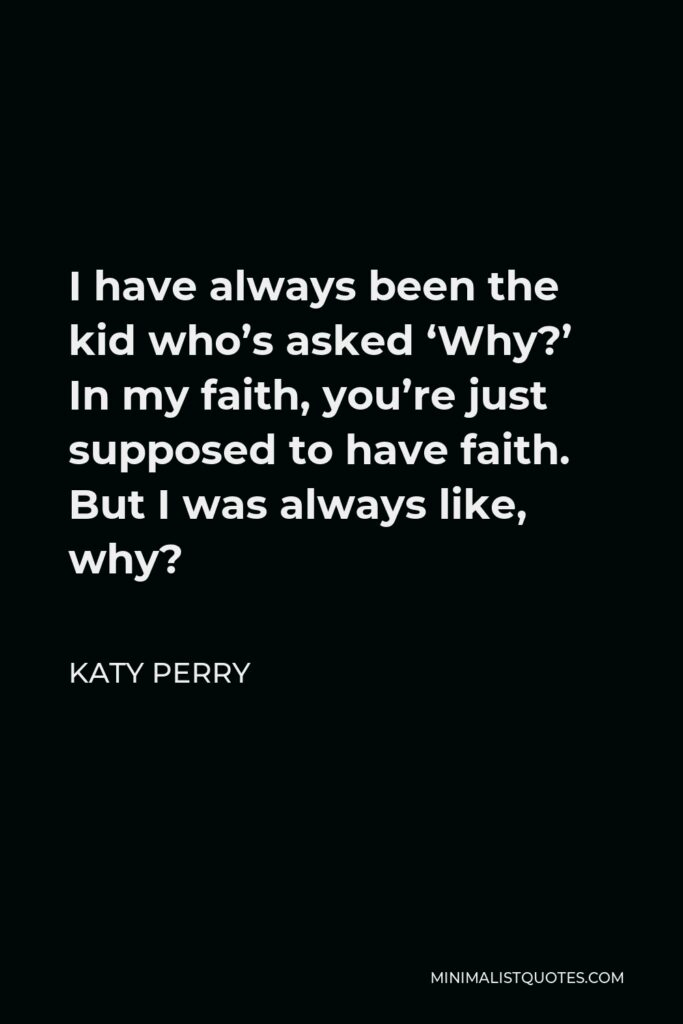 Katy Perry Quote - I have always been the kid who's asked 'Why?' In my faith, you're just supposed to have faith. But I was always like, why?