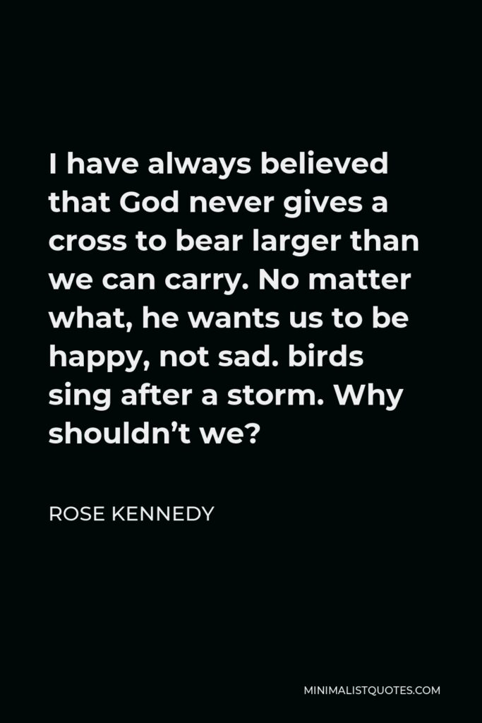 Rose Kennedy Quote - I have always believed that God never gives a cross to bear larger than we can carry. No matter what, he wants us to be happy, not sad. birds sing after a storm. Why shouldn't we?