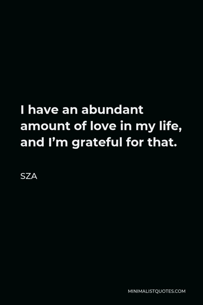 SZA Quote - I have an abundant amount of love in my life, and I'm grateful for that.