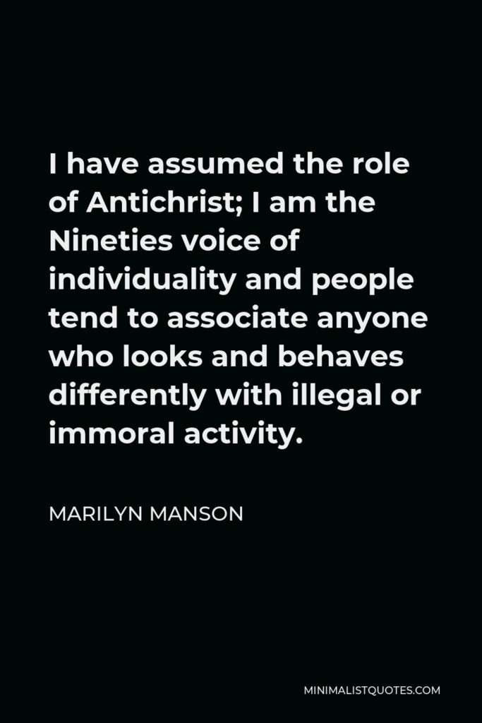 Marilyn Manson Quote - I have assumed the role of Antichrist; I am the Nineties voice of individuality and people tend to associate anyone who looks and behaves differently with illegal or immoral activity.