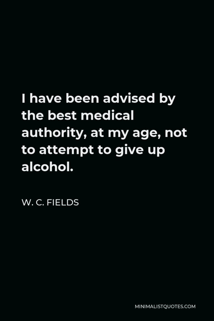 W. C. Fields Quote - I have been advised by the best medical authority, at my age, not to attempt to give up alcohol.