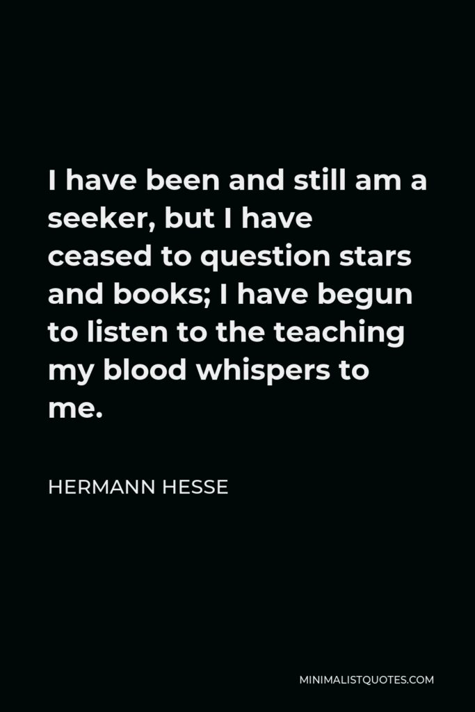 Hermann Hesse Quote - I have been and still am a seeker, but I have ceased to question stars and books; I have begun to listen to the teaching my blood whispers to me.
