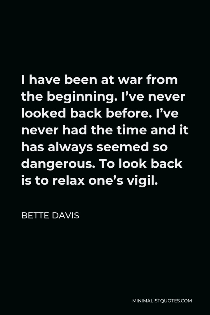 Bette Davis Quote - I have been at war from the beginning. I've never looked back before. I've never had the time and it has always seemed so dangerous. To look back is to relax one's vigil.