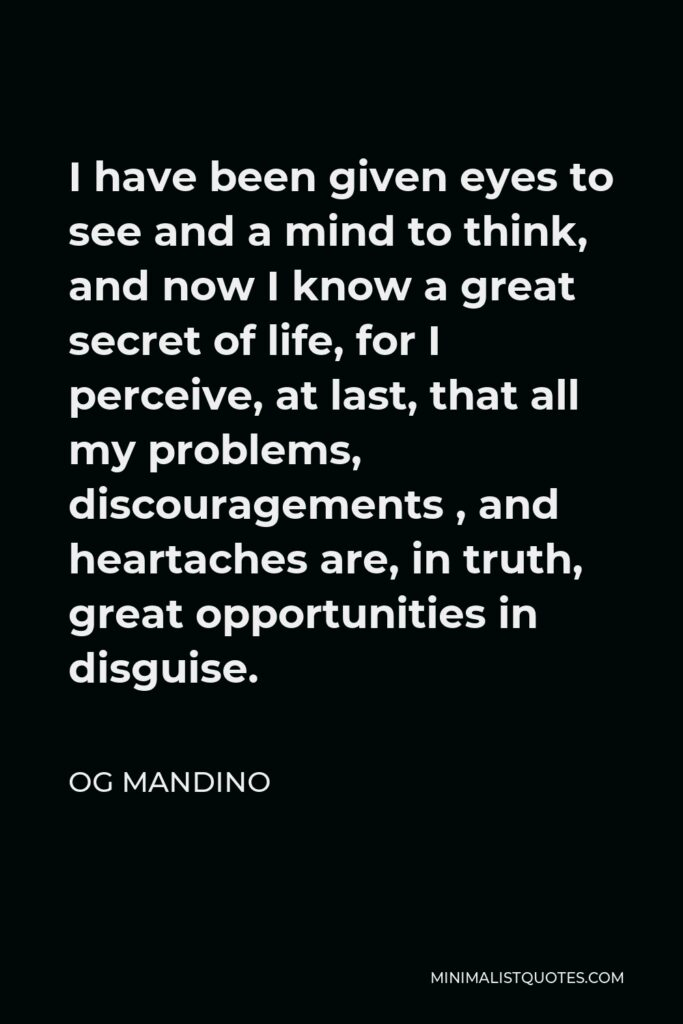 Og Mandino Quote - I have been given eyes to see and a mind to think, and now I know a great secret of life, for I perceive, at last, that all my problems, discouragements , and heartaches are, in truth, great opportunities in disguise.