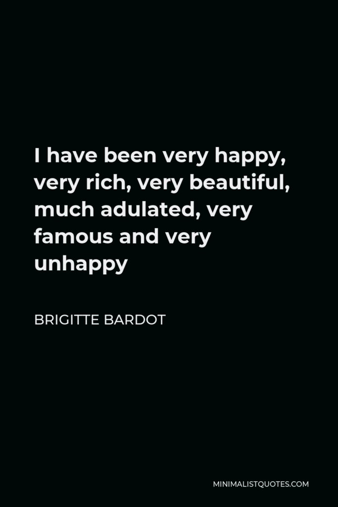 Brigitte Bardot Quote - I have been very happy, very rich, very beautiful, much adulated, very famous and very unhappy