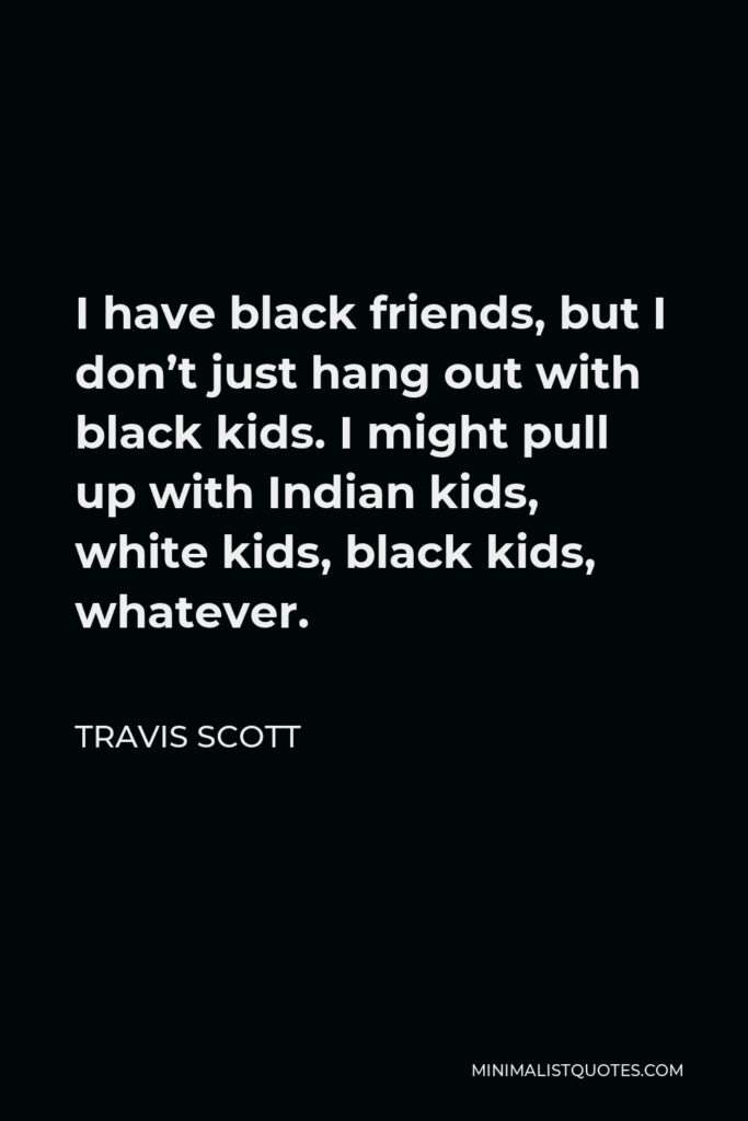 Travis Scott Quote - I have black friends, but I don't just hang out with black kids. I might pull up with Indian kids, white kids, black kids, whatever.
