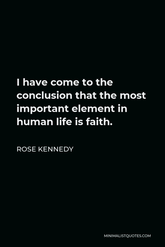 Rose Kennedy Quote - I have come to the conclusion that the most important element in human life is faith.