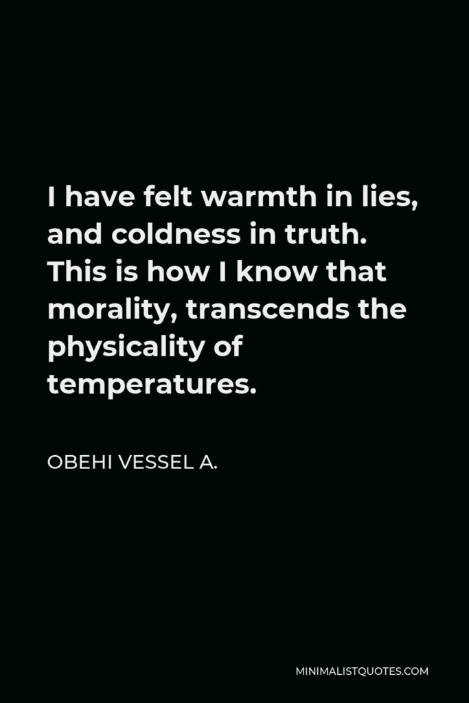 Obehi Vessel A. Quote - I have felt warmth in lies, and coldness in truth. This is how I know that morality, transcends the physicality of temperatures.