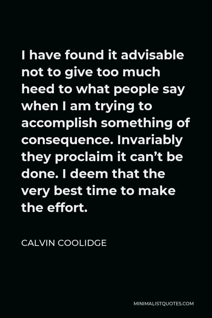 Calvin Coolidge Quote - I have found it advisable not to give too much heed to what people say when I am trying to accomplish something of consequence. Invariably they proclaim it can't be done. I deem that the very best time to make the effort.