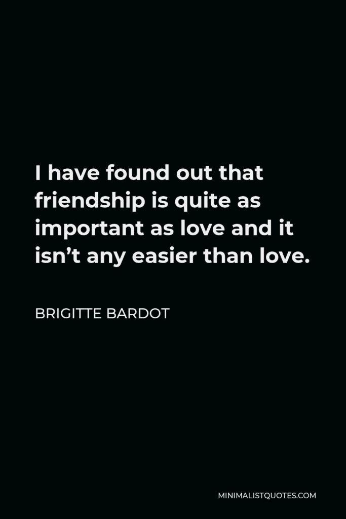 Brigitte Bardot Quote - I have found out that friendship is quite as important as love and it isn't any easier than love.