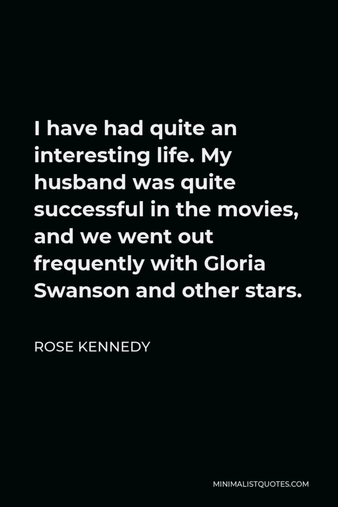 Rose Kennedy Quote - I have had quite an interesting life. My husband was quite successful in the movies, and we went out frequently with Gloria Swanson and other stars.