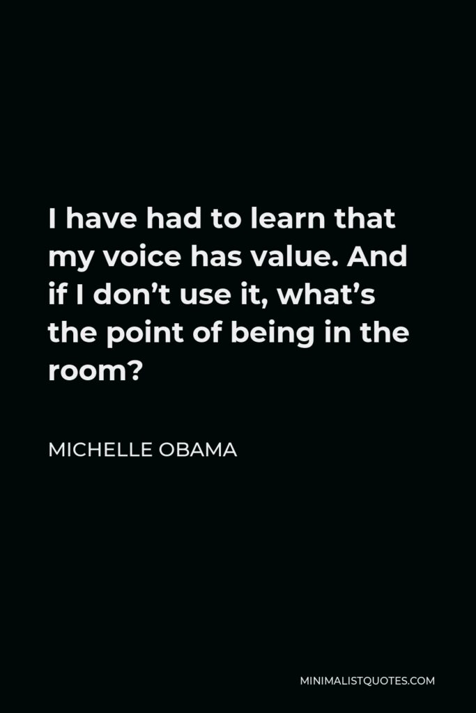 Michelle Obama Quote - I have had to learn that my voice has value. And if I don't use it, what's the point of being in the room?