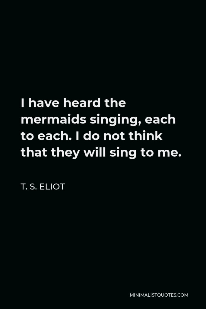 T. S. Eliot Quote - I have heard the mermaids singing, each to each. I do not think that they will sing to me.