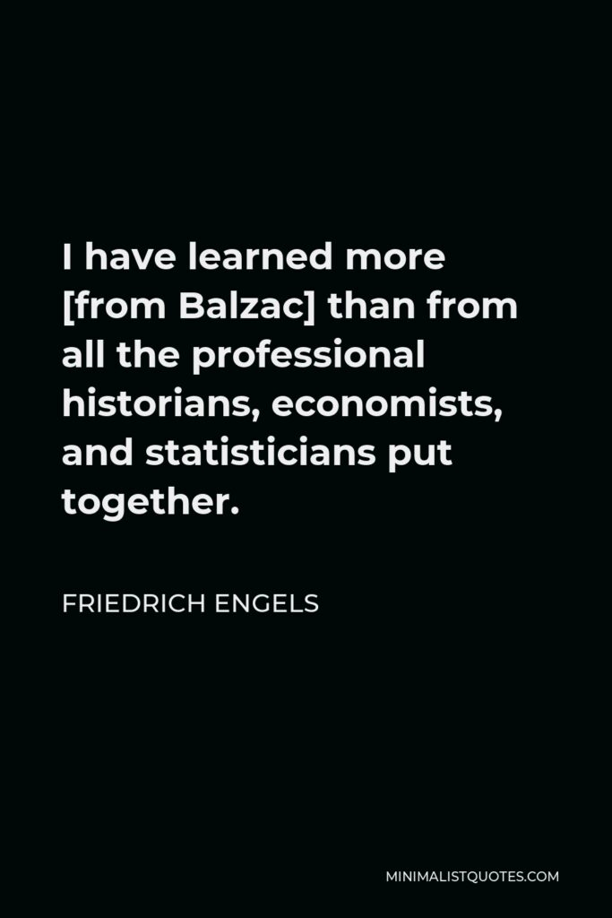 Friedrich Engels Quote - I have learned more [from Balzac] than from all the professional historians, economists, and statisticians put together.