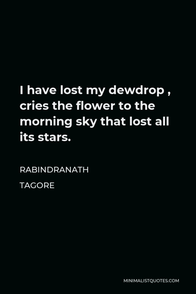 Rabindranath Tagore Quote - I have lost my dewdrop , cries the flower to the morning sky that lost all its stars.