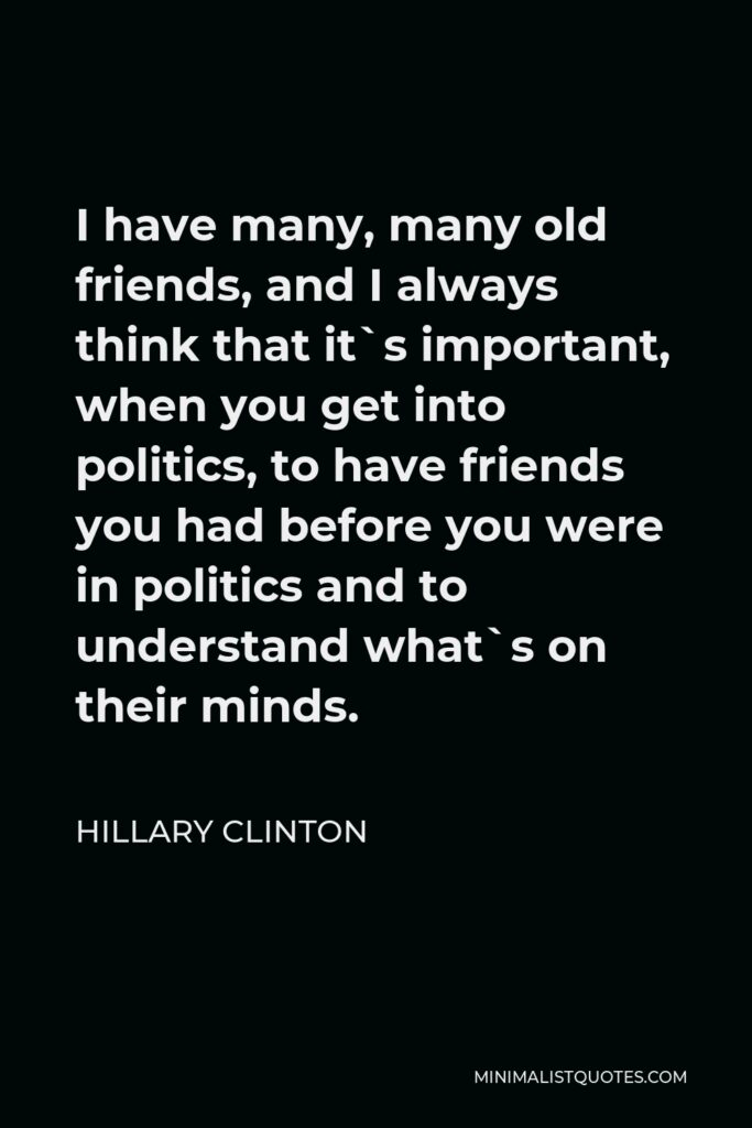 Hillary Clinton Quote - I have many, many old friends, and I always think that it`s important, when you get into politics, to have friends you had before you were in politics and to understand what`s on their minds.