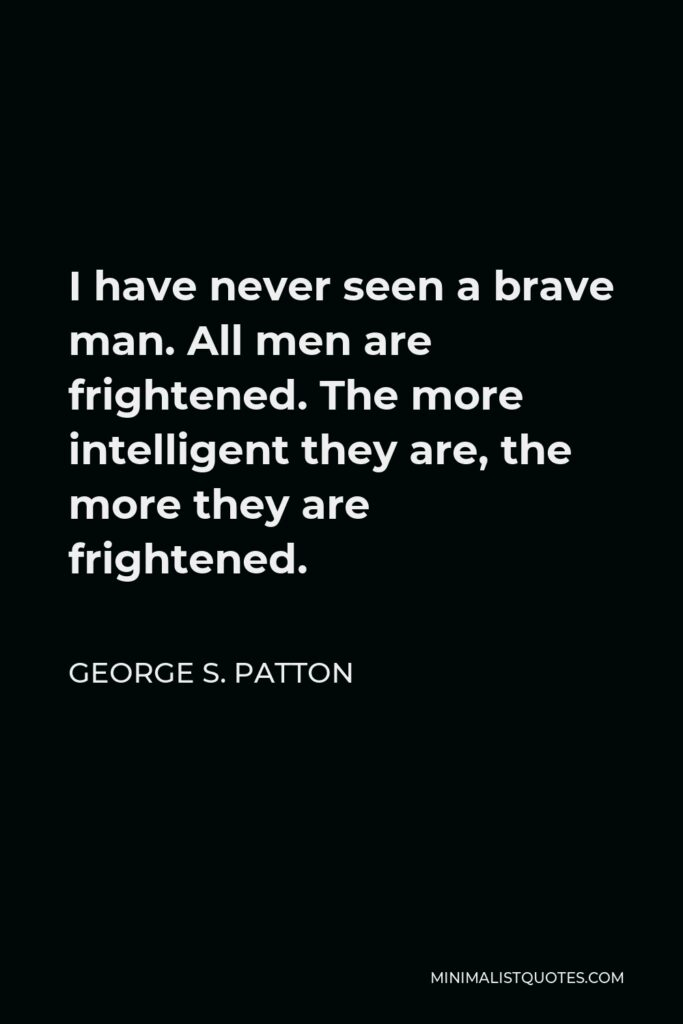 George S. Patton Quote - I have never seen a brave man. All men are frightened. The more intelligent they are, the more they are frightened.