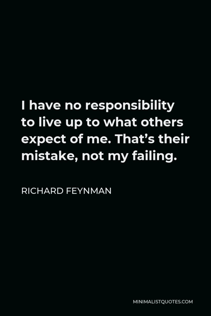 Richard Feynman Quote - I have no responsibility to live up to what others expect of me. That's their mistake, not my failing.