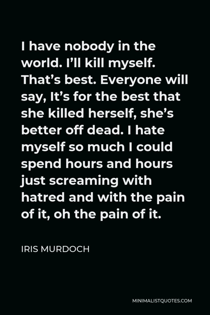 Iris Murdoch Quote - I have nobody in the world. I'll kill myself. That's best. Everyone will say, It's for the best that she killed herself, she's better off dead. I hate myself so much I could spend hours and hours just screaming with hatred and with the pain of it, oh the pain of it.