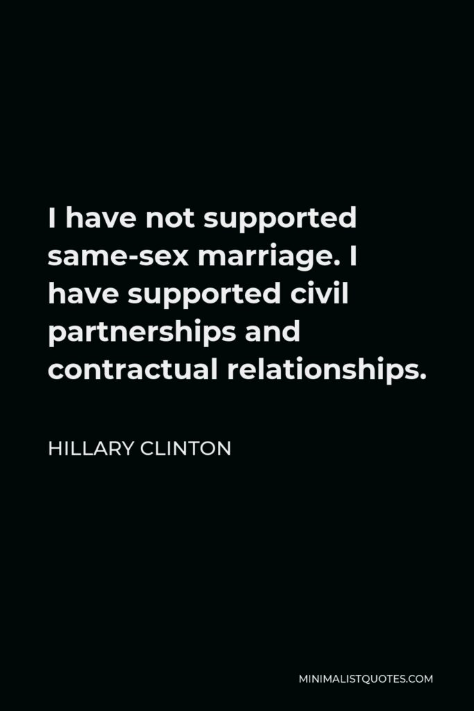 Hillary Clinton Quote - I have not supported same-sex marriage. I have supported civil partnerships and contractual relationships.