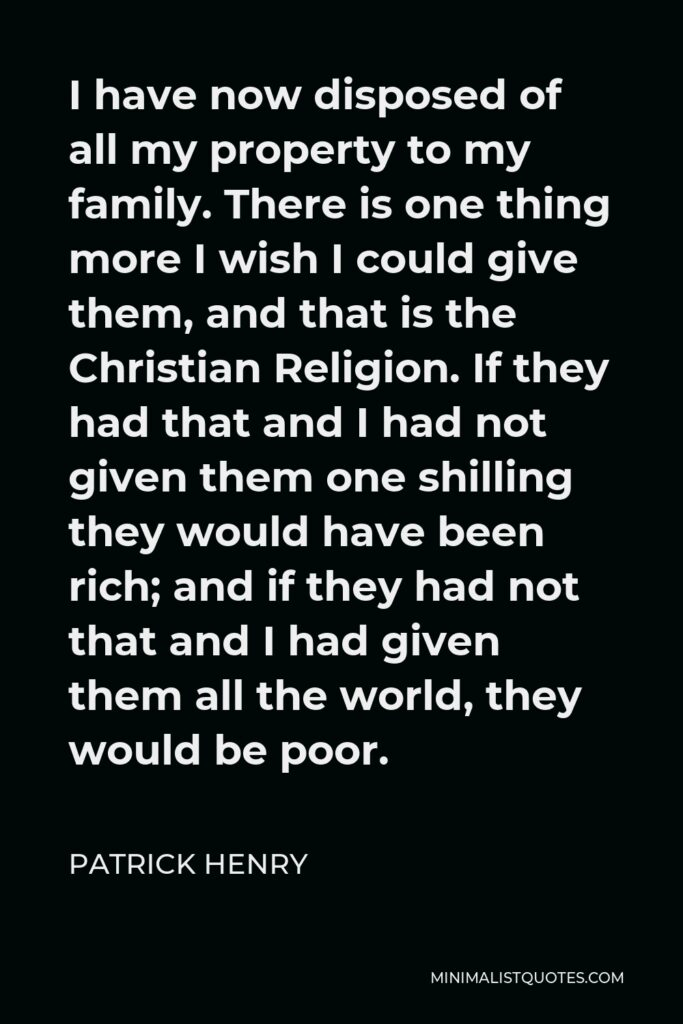 Patrick Henry Quote - I have now disposed of all my property to my family. There is one thing more I wish I could give them, and that is the Christian Religion. If they had that and I had not given them one shilling they would have been rich; and if they had not that and I had given them all the world, they would be poor.