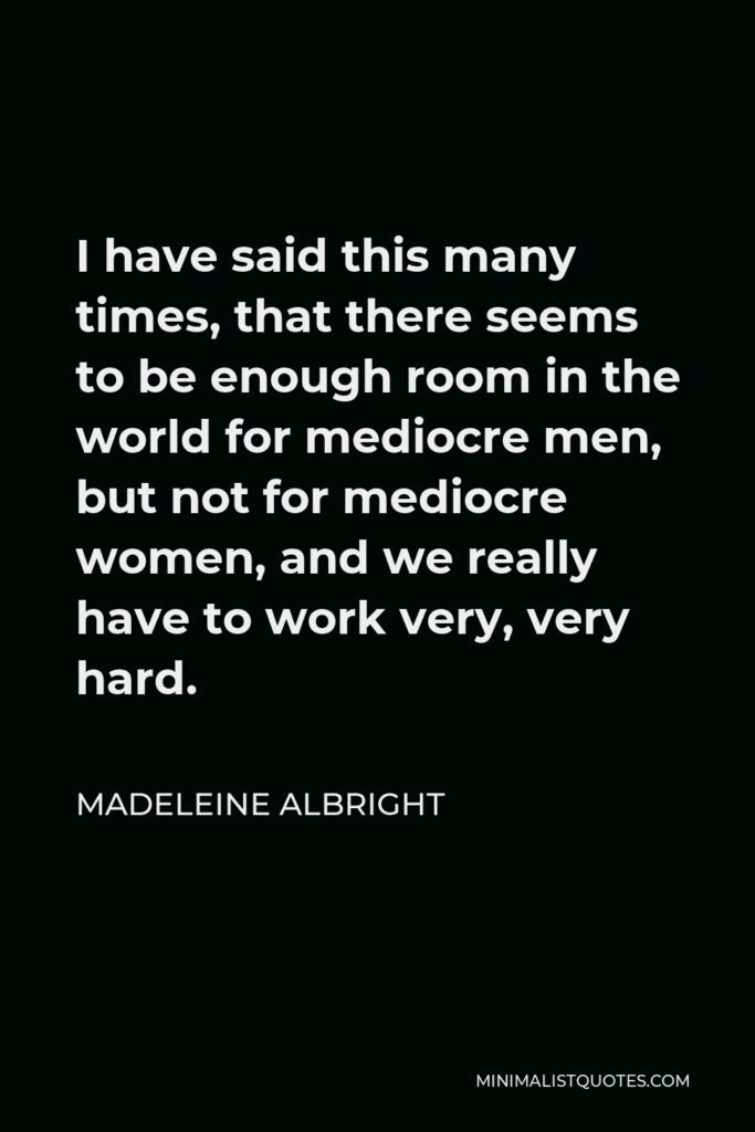 Madeleine Albright Quote - I have said this many times, that there seems to be enough room in the world for mediocre men, but not for mediocre women, and we really have to work very, very hard.