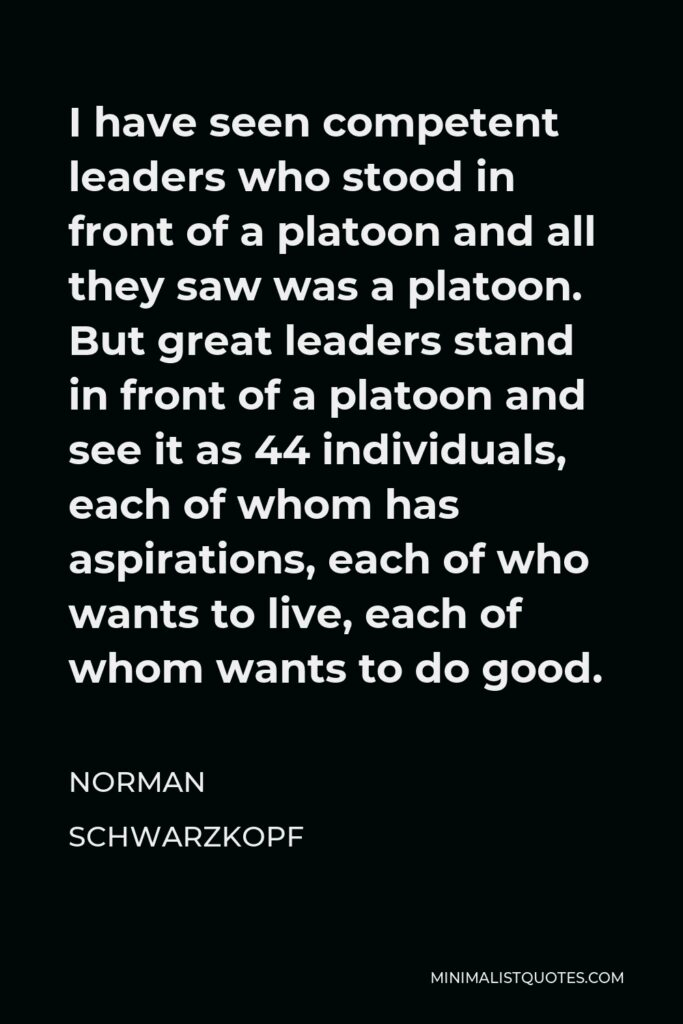 Norman Schwarzkopf Quote - I have seen competent leaders who stood in front of a platoon and all they saw was a platoon. But great leaders stand in front of a platoon and see it as 44 individuals, each of whom has aspirations, each of who wants to live, each of whom wants to do good.