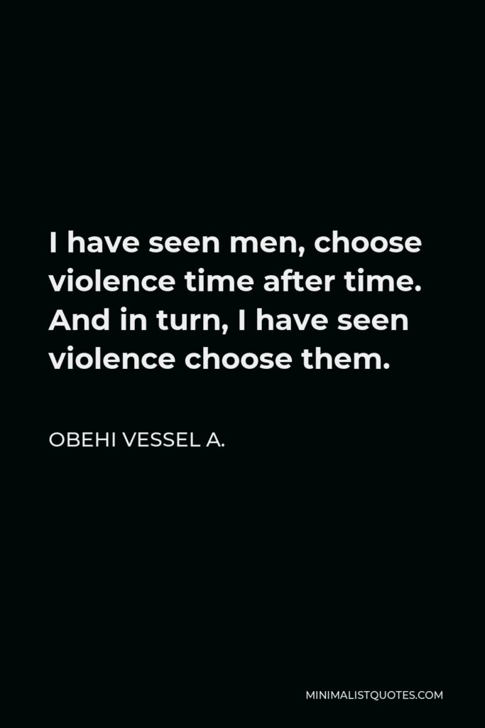 Obehi Vessel A. Quote - I have seen men, choose violence time after time. And in turn, I have seen violence choose them.