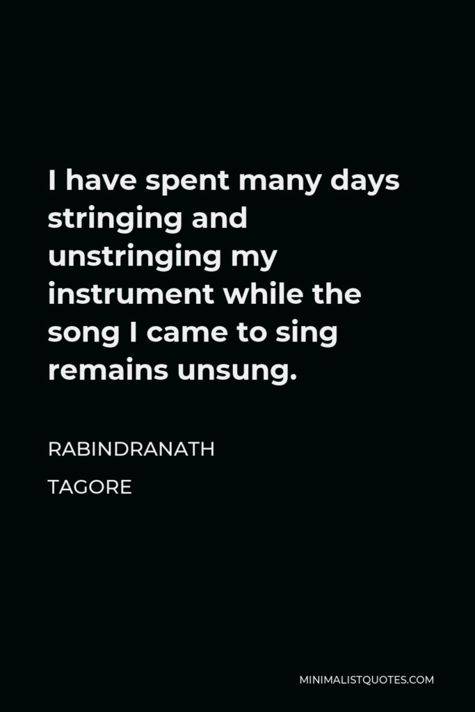Rabindranath Tagore Quote - I have spent many days stringing and unstringing my instrument while the song I came to sing remains unsung.