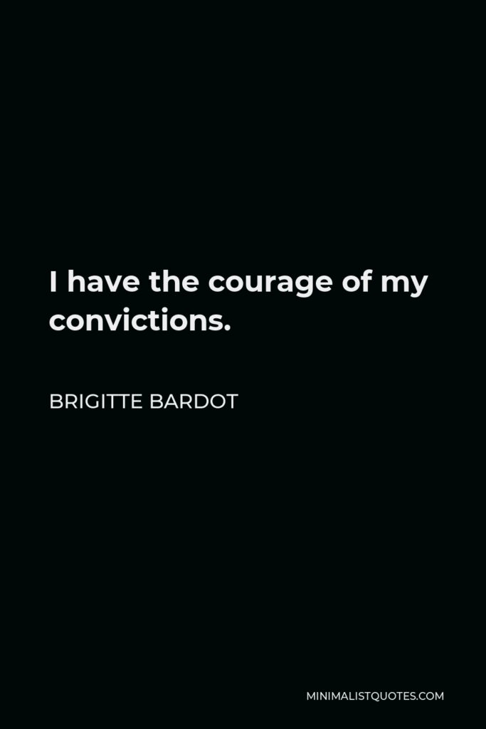Brigitte Bardot Quote - I have the courage of my convictions.