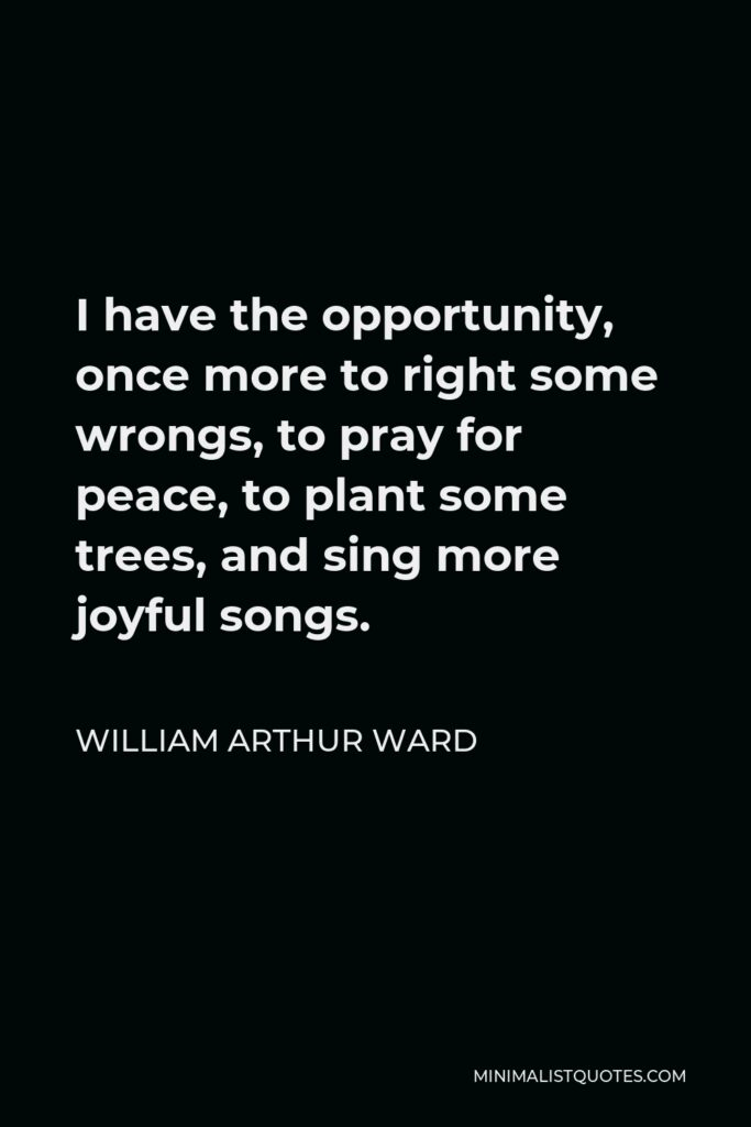 William Arthur Ward Quote - I have the opportunity, once more to right some wrongs, to pray for peace, to plant some trees, and sing more joyful songs.