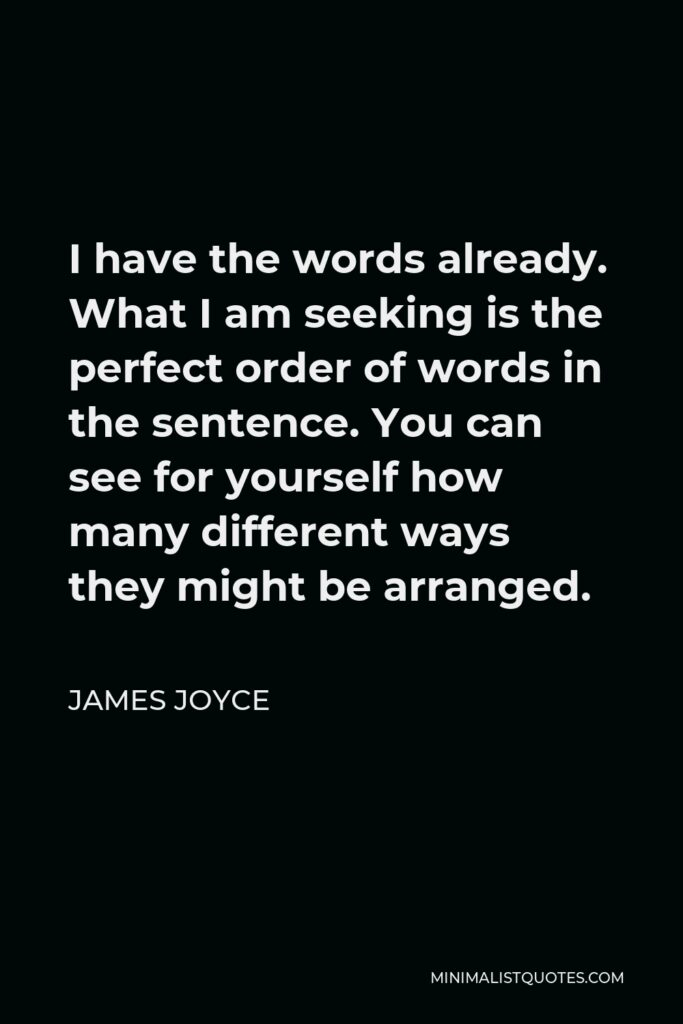 James Joyce Quote - I have the words already. What I am seeking is the perfect order of words in the sentence. You can see for yourself how many different ways they might be arranged.