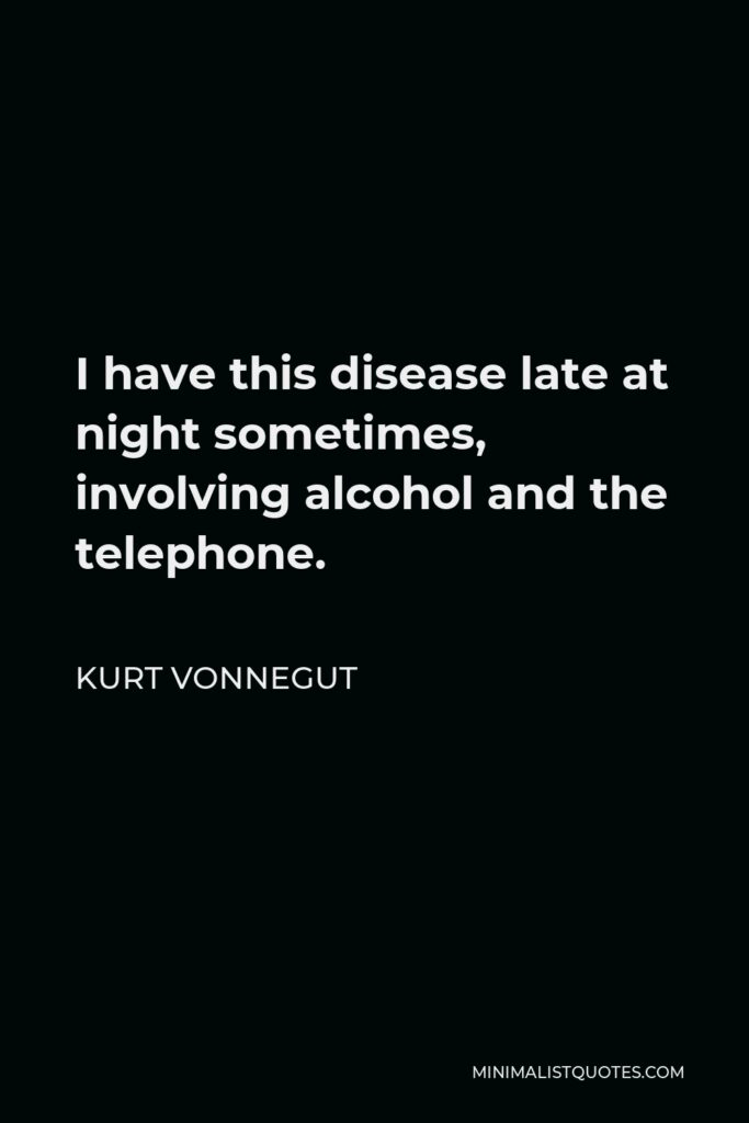Kurt Vonnegut Quote - I have this disease late at night sometimes, involving alcohol and the telephone.