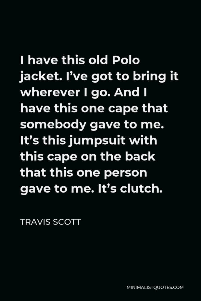 Travis Scott Quote - I have this old Polo jacket. I've got to bring it wherever I go. And I have this one cape that somebody gave to me. It's this jumpsuit with this cape on the back that this one person gave to me. It's clutch.