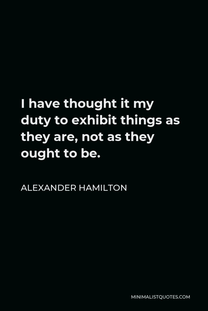 Alexander Hamilton Quote - I have thought it my duty to exhibit things as they are, not as they ought to be.