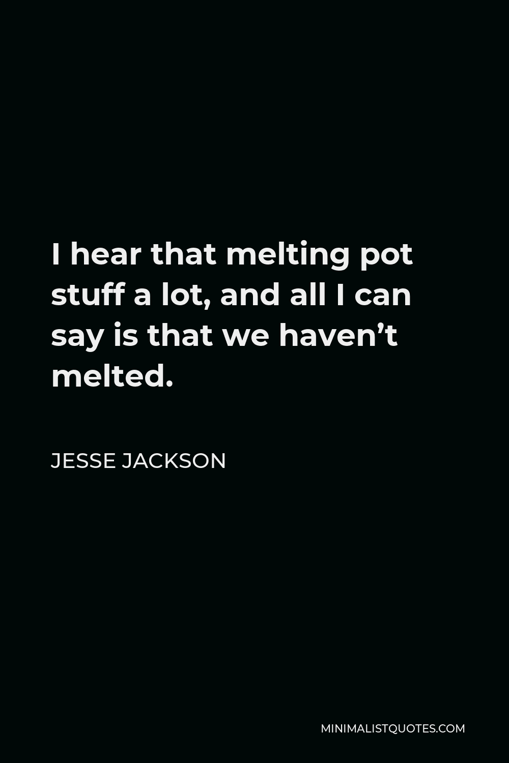 Jesse Jackson Quote - I hear that melting pot stuff a lot, and all I can say is that we haven't melted.